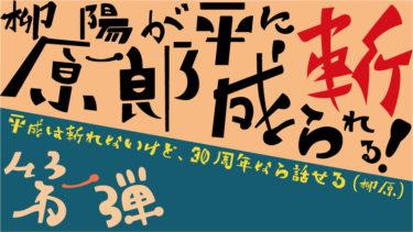 【第一弾】柳原陽一郎が平成に斬られる! ~平成は斬れないけど、30周年なら話せる(柳原)~