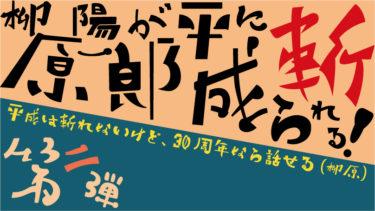 【第二弾】柳原陽一郎が平成に斬られる! 〜平成は斬れないけど、30周年なら話せる(柳原)~