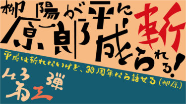 【第三弾】柳原陽一郎が平成に斬られる! ~平成は斬れないけど、30周年なら話せる(柳原)~