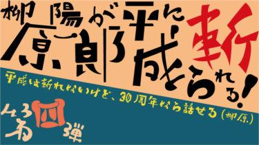 【第四弾】柳原陽一郎が平成に斬られる!~平成は斬れないけど、30周年なら話せる(柳原)~