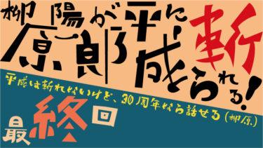 【最終回】柳原陽一郎が平成に斬られる!~平成は斬れないけど、30周年なら話せる(柳原)~