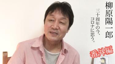 """""""柳原陽一郎""""30周年の今、コロナに思う【番外編】"""