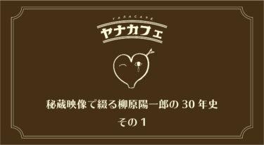 【配信終了】ヤナカフェ 〜秘蔵映像で綴る柳原陽一郎の30年史 その1〜