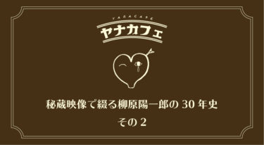 【配信終了】ヤナカフェ 〜秘蔵映像で綴る柳原陽一郎の30年史 その2〜