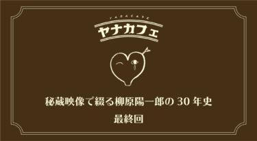 ヤナカフェ 〜秘蔵映像で綴る柳原陽一郎の30年史 最終回〜